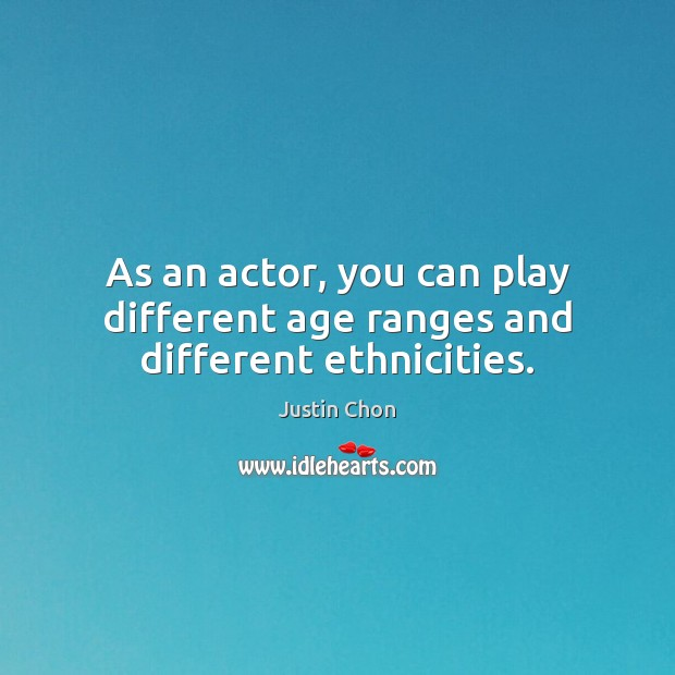 As an actor, you can play different age ranges and different ethnicities. Image