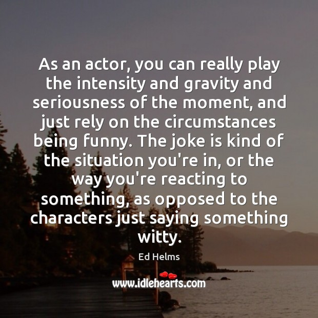 Image, As an actor, you can really play the intensity and gravity and