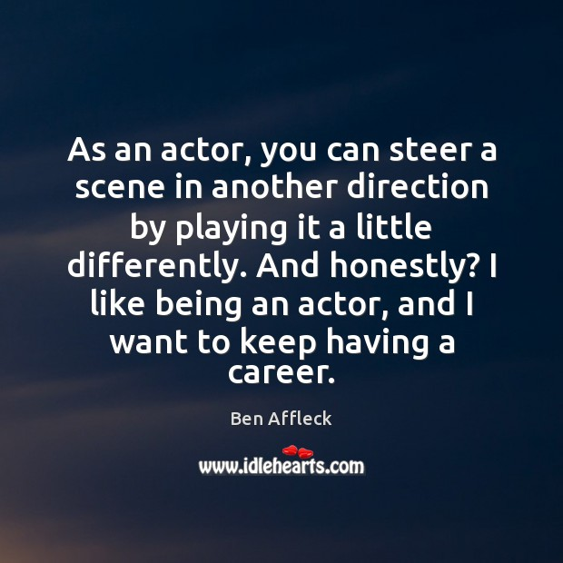 Image, As an actor, you can steer a scene in another direction by