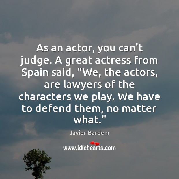 """As an actor, you can't judge. A great actress from Spain said, """" Javier Bardem Picture Quote"""