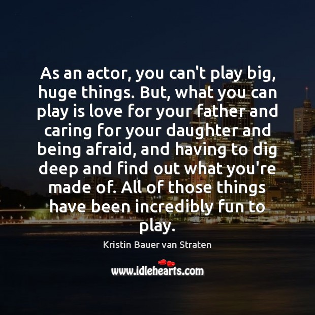 As an actor, you can't play big, huge things. But, what you Image