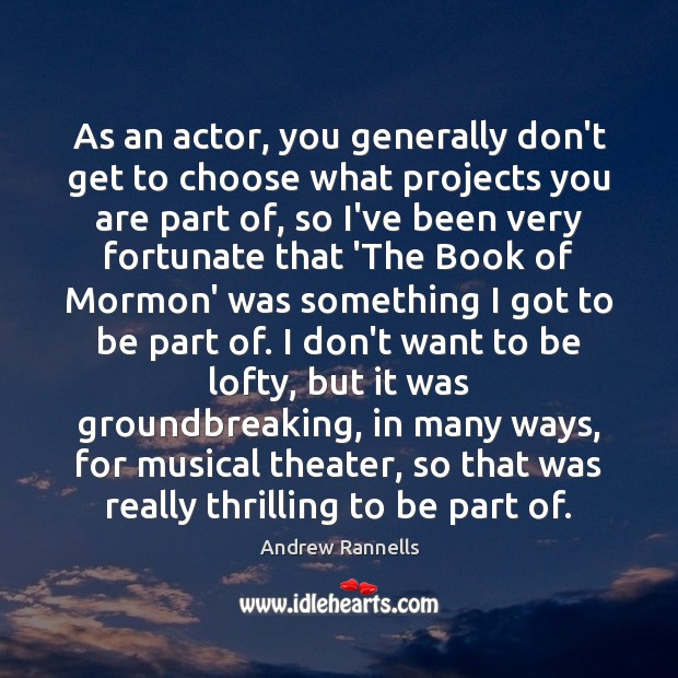 As an actor, you generally don't get to choose what projects you Andrew Rannells Picture Quote