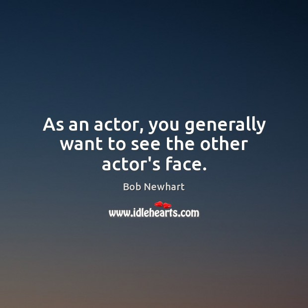 As an actor, you generally want to see the other actor's face. Bob Newhart Picture Quote