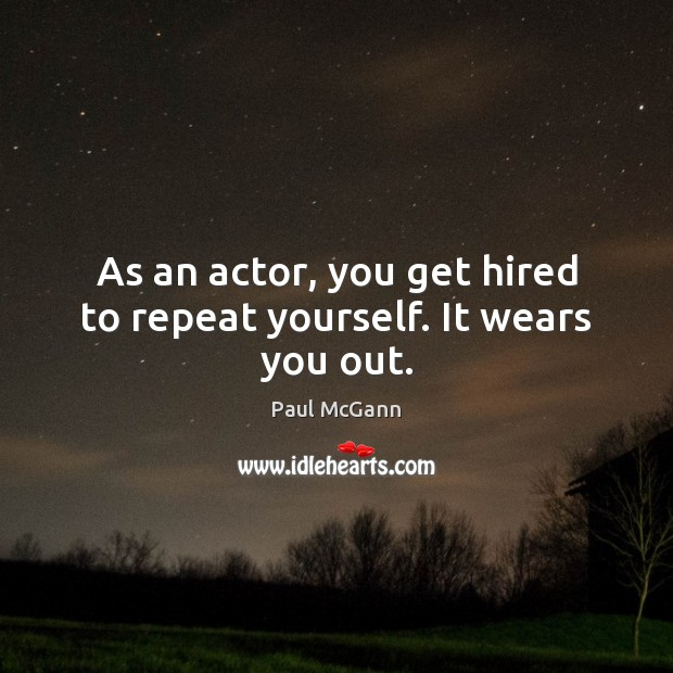 As an actor, you get hired to repeat yourself. It wears you out. Paul McGann Picture Quote