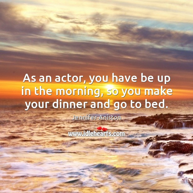 As an actor, you have be up in the morning, so you make your dinner and go to bed. Image