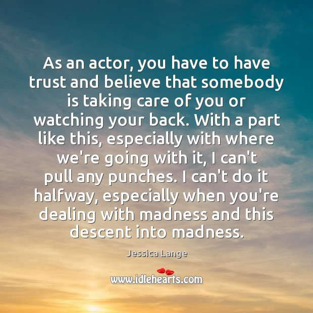 As an actor, you have to have trust and believe that somebody Jessica Lange Picture Quote
