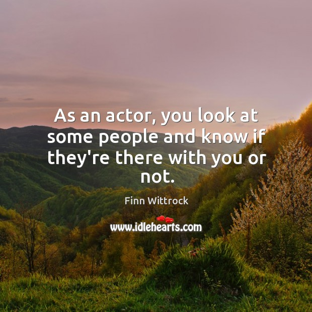 As an actor, you look at some people and know if they're there with you or not. Image