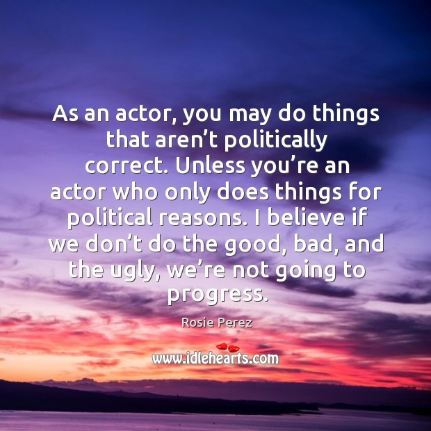 As an actor, you may do things that aren't politically correct. Image