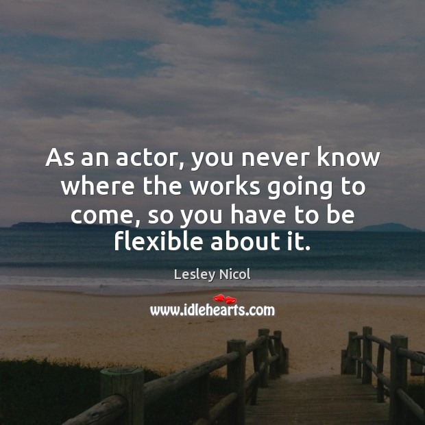 As an actor, you never know where the works going to come, Image