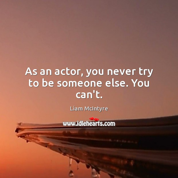 As an actor, you never try to be someone else. You can't. Image