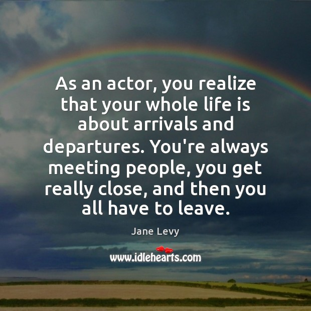 As an actor, you realize that your whole life is about arrivals Image