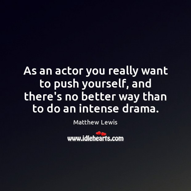 As an actor you really want to push yourself, and there's no Image