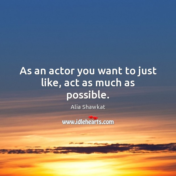 Image, As an actor you want to just like, act as much as possible.