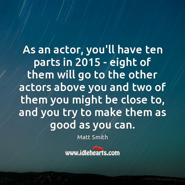 As an actor, you'll have ten parts in 2015 – eight of them Matt Smith Picture Quote