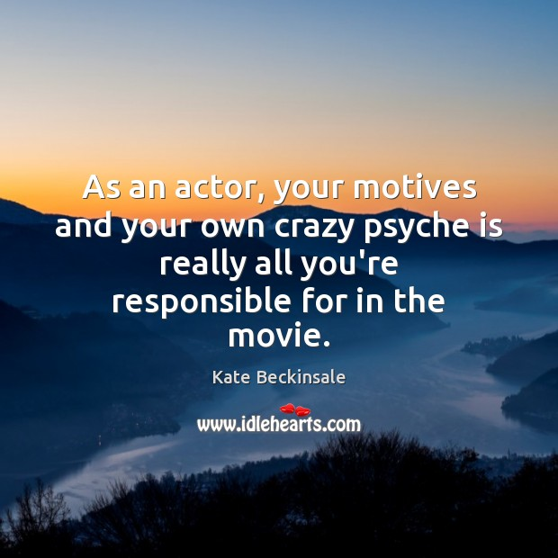 As an actor, your motives and your own crazy psyche is really Kate Beckinsale Picture Quote