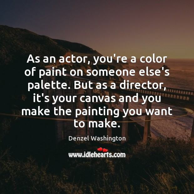 As an actor, you're a color of paint on someone else's palette. Denzel Washington Picture Quote