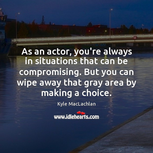As an actor, you're always in situations that can be compromising. But Kyle MacLachlan Picture Quote