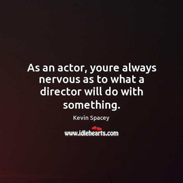 As an actor, youre always nervous as to what a director will do with something. Kevin Spacey Picture Quote