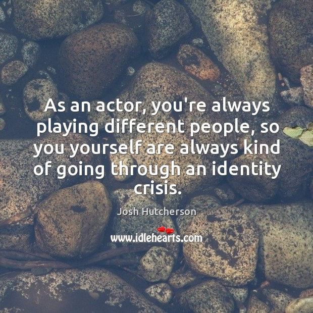 Image, As an actor, you're always playing different people, so you yourself are
