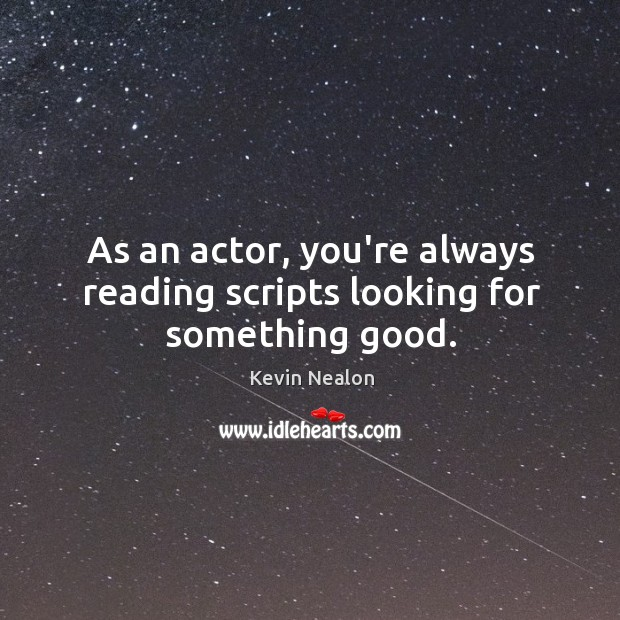 Image, As an actor, you're always reading scripts looking for something good.