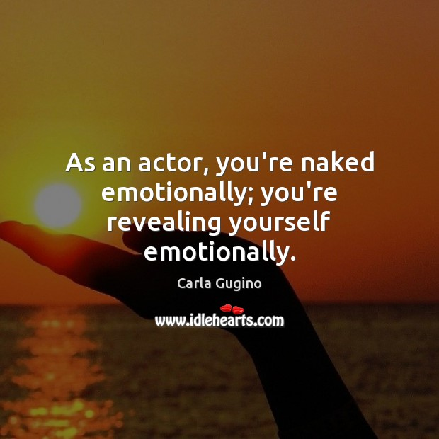 As an actor, you're naked emotionally; you're revealing yourself emotionally. Image