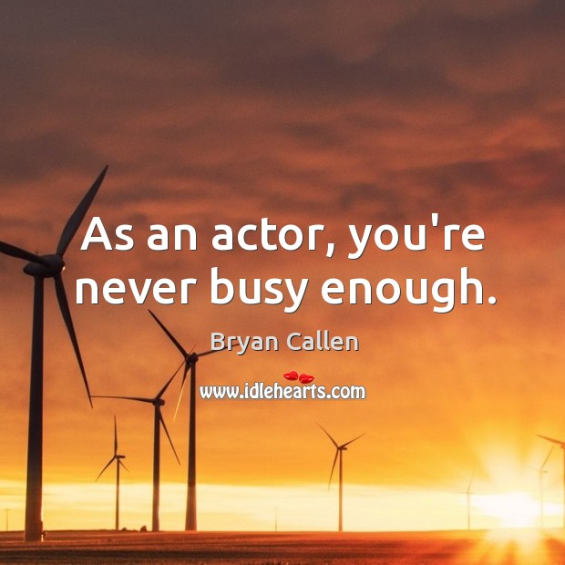 As an actor, you're never busy enough. Image