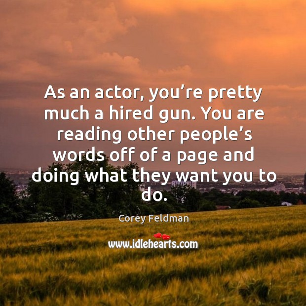As an actor, you're pretty much a hired gun. You are reading other people's words off Corey Feldman Picture Quote