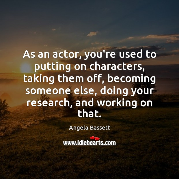 As an actor, you're used to putting on characters, taking them off, Angela Bassett Picture Quote