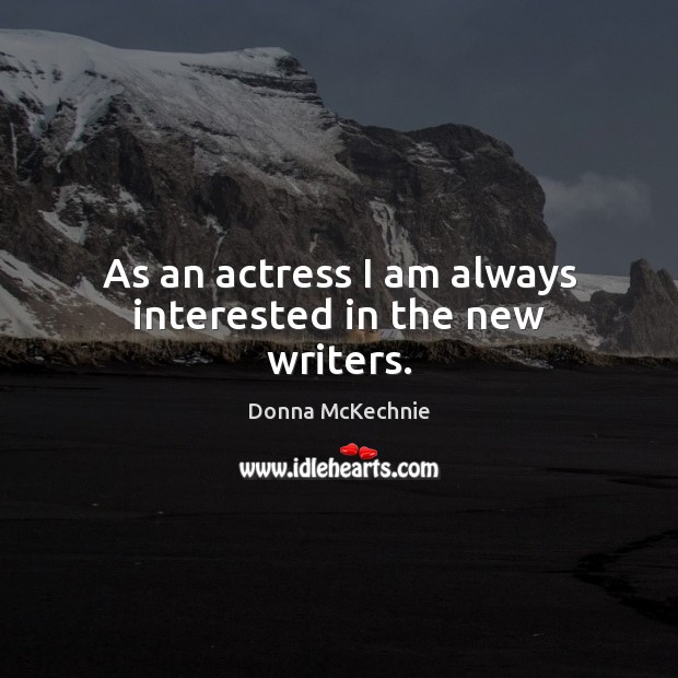 As an actress I am always interested in the new writers. Image