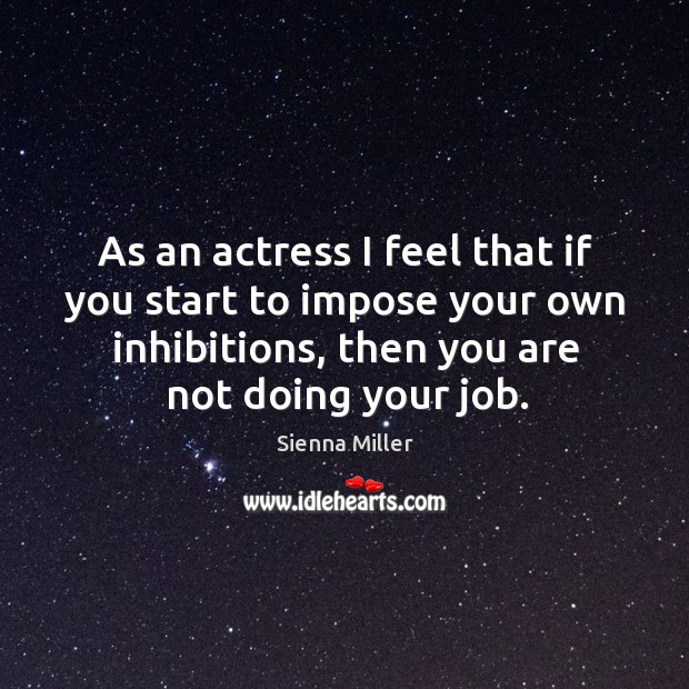 As an actress I feel that if you start to impose your own inhibitions, then you are not doing your job. Sienna Miller Picture Quote