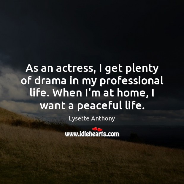 As an actress, I get plenty of drama in my professional life. Image
