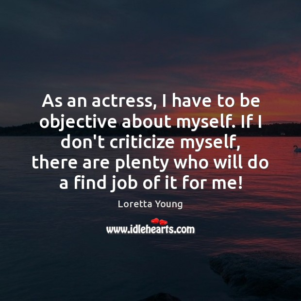 As an actress, I have to be objective about myself. If I Criticize Quotes Image