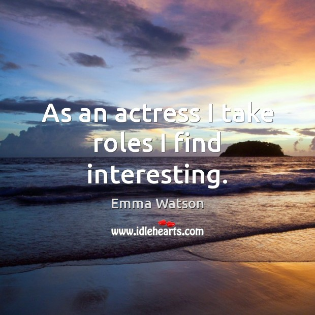 As an actress I take roles I find interesting. Image