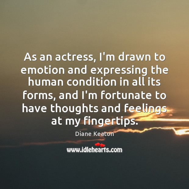 As an actress, I'm drawn to emotion and expressing the human condition Diane Keaton Picture Quote