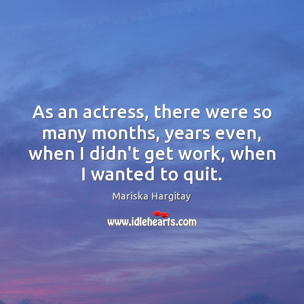 As an actress, there were so many months, years even, when I Mariska Hargitay Picture Quote