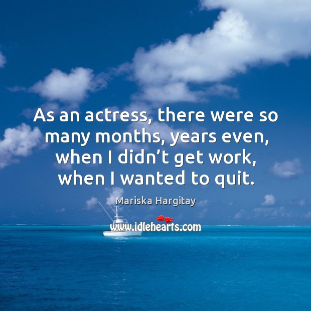 As an actress, there were so many months, years even, when I didn't get work, when I wanted to quit. Image