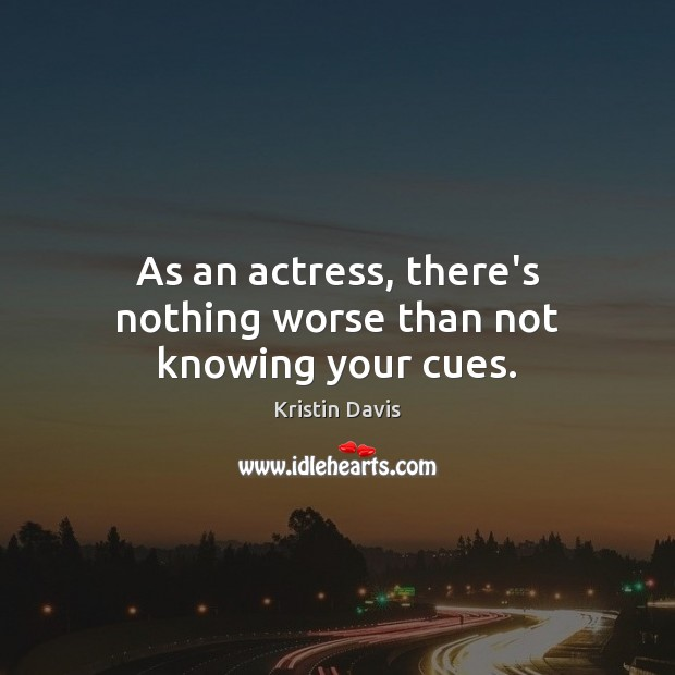 Kristin Davis Picture Quote image saying: As an actress, there's nothing worse than not knowing your cues.