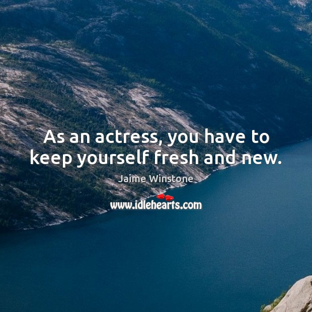 As an actress, you have to keep yourself fresh and new. Image