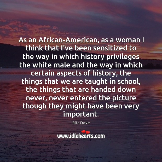 As an African-American, as a woman I think that I've been sensitized Image
