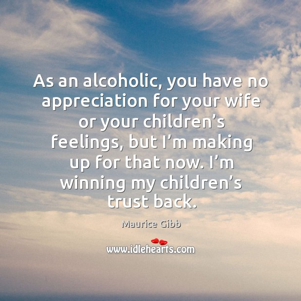 As an alcoholic, you have no appreciation for your wife or your children's feelings Maurice Gibb Picture Quote