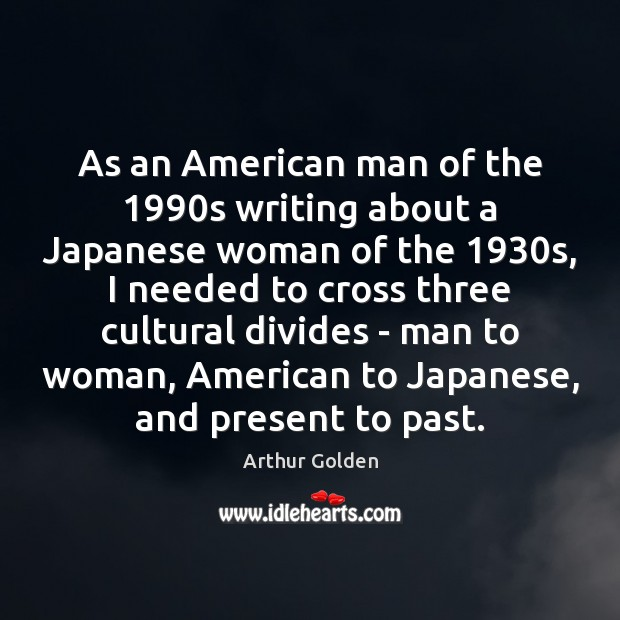 As an American man of the 1990s writing about a Japanese woman Arthur Golden Picture Quote
