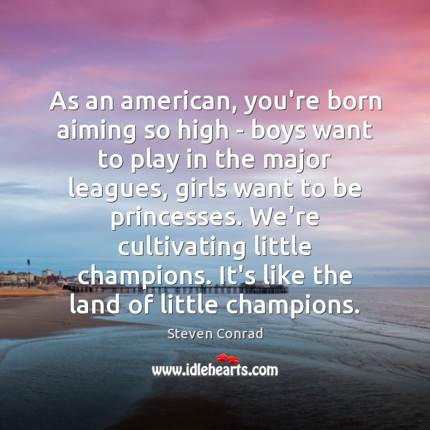 As an american, you're born aiming so high – boys want to Steven Conrad Picture Quote
