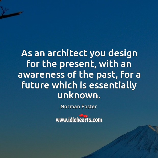 Image, As an architect you design for the present, with an awareness of