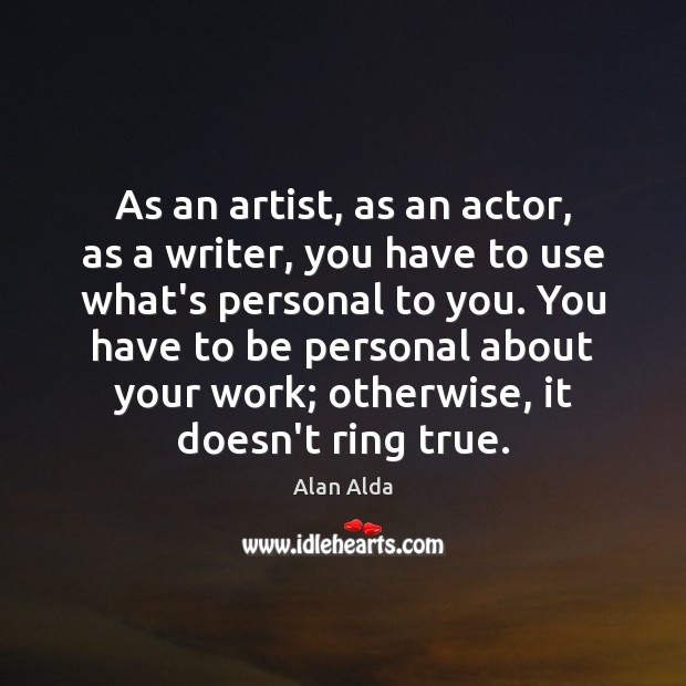 As an artist, as an actor, as a writer, you have to Alan Alda Picture Quote