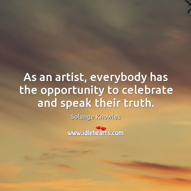 As an artist, everybody has the opportunity to celebrate and speak their truth. Image