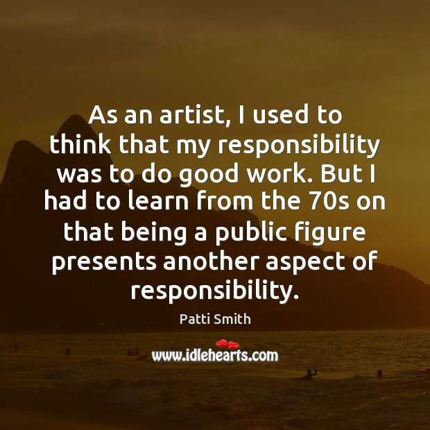 As an artist, I used to think that my responsibility was to Patti Smith Picture Quote