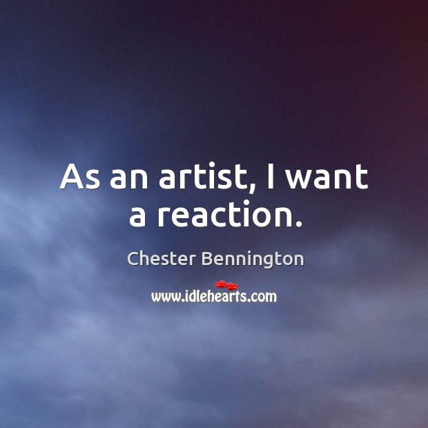As an artist, I want a reaction. Chester Bennington Picture Quote