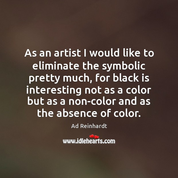 Image, As an artist I would like to eliminate the symbolic pretty much,