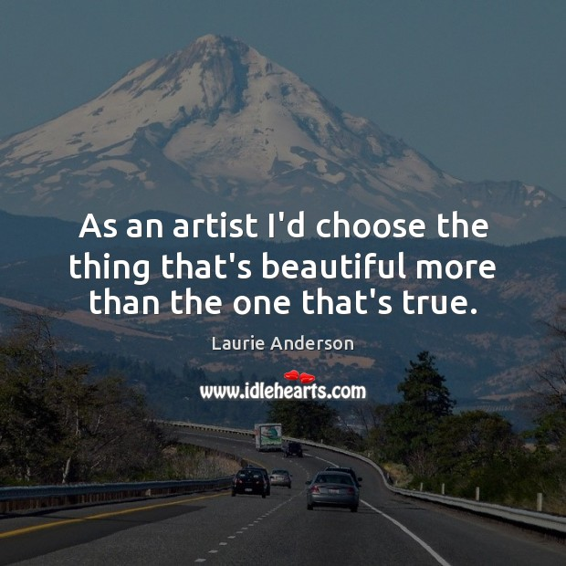 As an artist I'd choose the thing that's beautiful more than the one that's true. Laurie Anderson Picture Quote