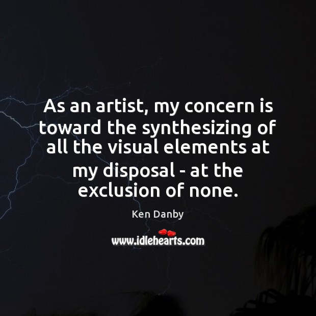 Image, As an artist, my concern is toward the synthesizing of all the